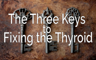 The Three Keys to Fixing the Thyroid